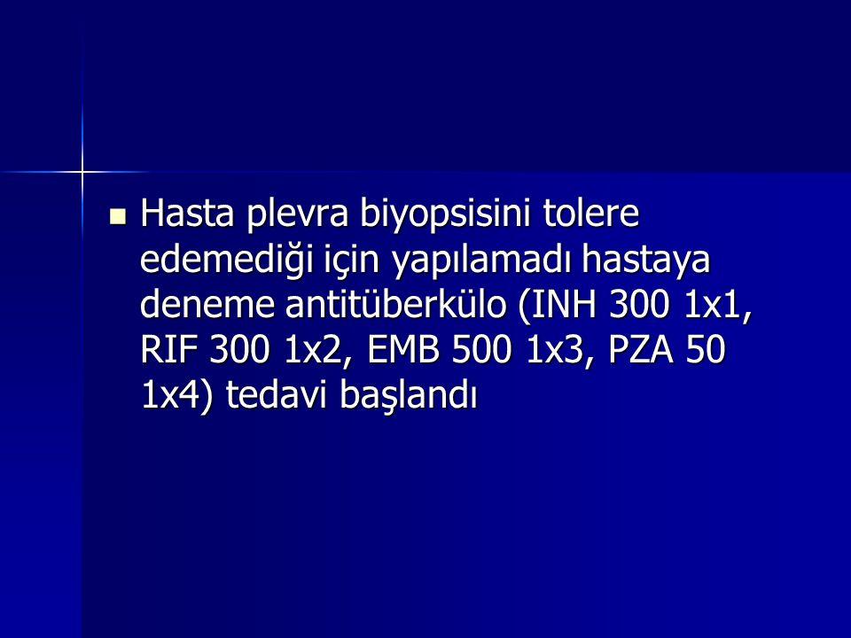 Hasta plevra biyopsisini tolere edemediği için yapılamadı hastaya deneme antitüberkülo (INH 300 1x1, RIF 300 1x2, EMB 500 1x3, PZA 50 1x4) tedavi başl