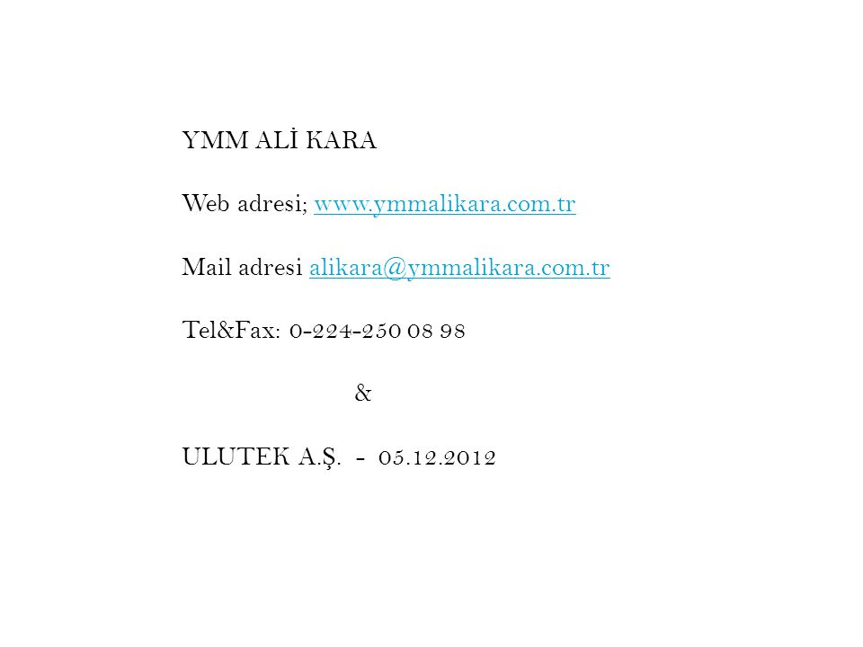 Web adresi; www.ymmalikara.com.trwww.ymmalikara.com.tr Mail adresi alikara@ymmalikara.com.tralikara@ymmalikara.com.tr Tel&Fax: 0-224-250 08 98 & ULUTE