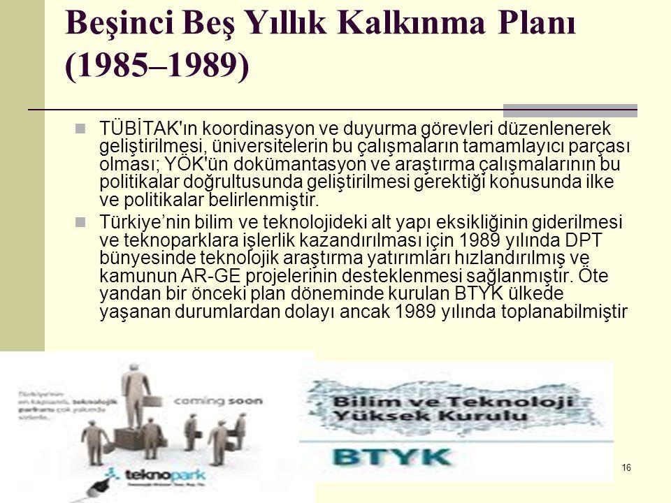 16 Beşinci Beş Yıllık Kalkınma Planı (1985–1989) TÜBİTAK'ın koordinasyon ve duyurma görevleri düzenlenerek geliştirilmesi, üniversitelerin bu çalışmal