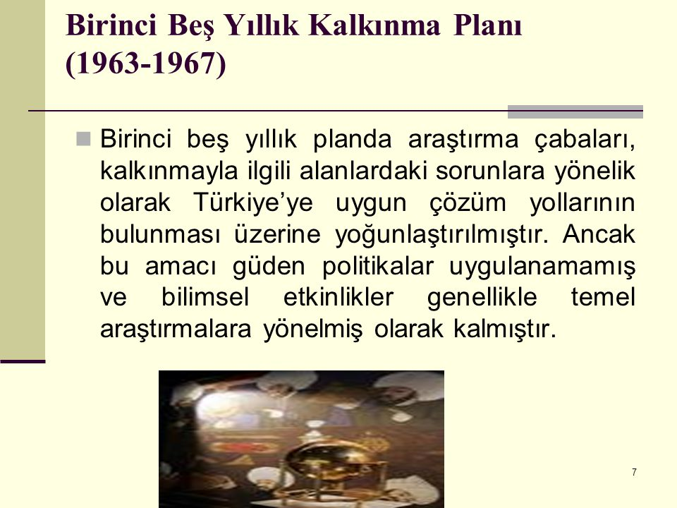 7 Birinci Beş Yıllık Kalkınma Planı (1963-1967) Birinci beş yıllık planda araştırma çabaları, kalkınmayla ilgili alanlardaki sorunlara yönelik olarak
