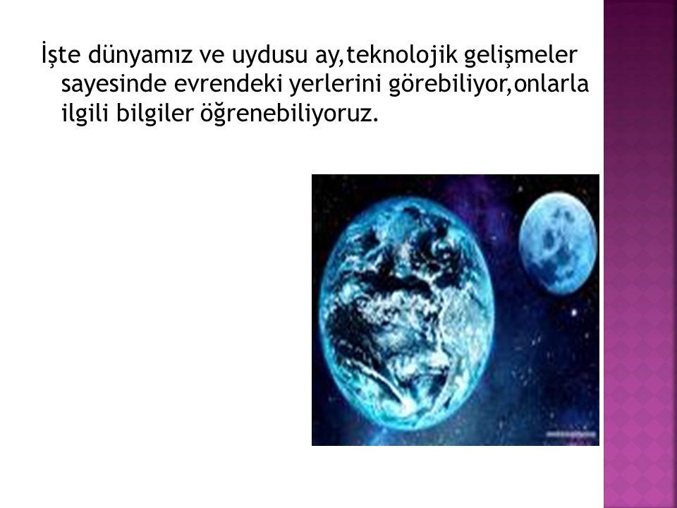 İşte dünyamız ve uydusu ay,teknolojik gelişmeler sayesinde evrendeki yerlerini görebiliyor,onlarla ilgili bilgiler öğrenebiliyoruz.