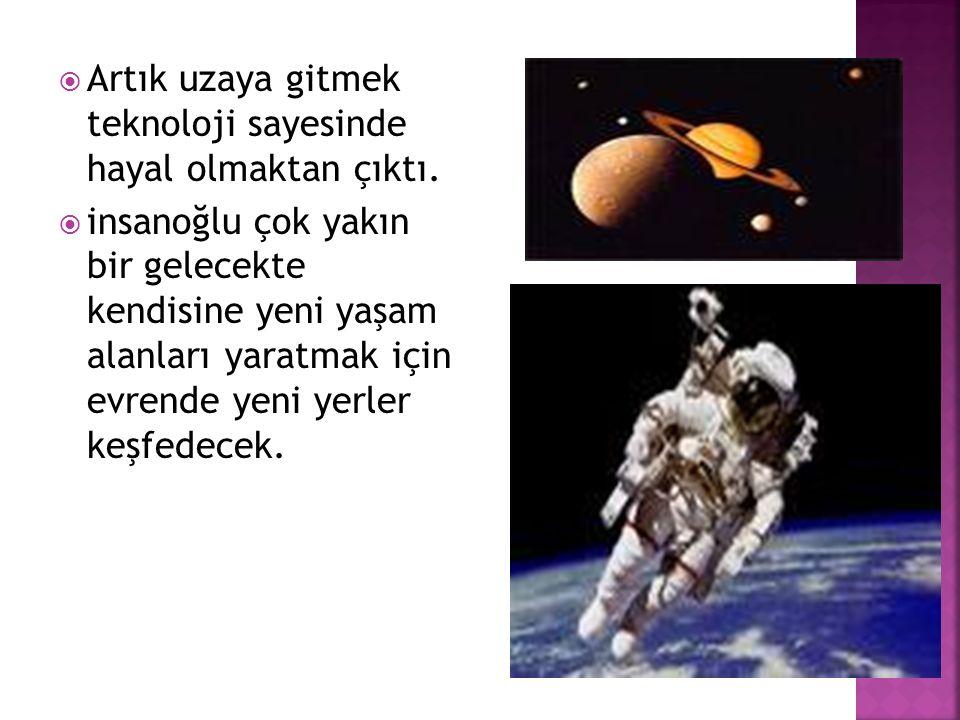  Artık uzaya gitmek teknoloji sayesinde hayal olmaktan çıktı.  insanoğlu çok yakın bir gelecekte kendisine yeni yaşam alanları yaratmak için evrende