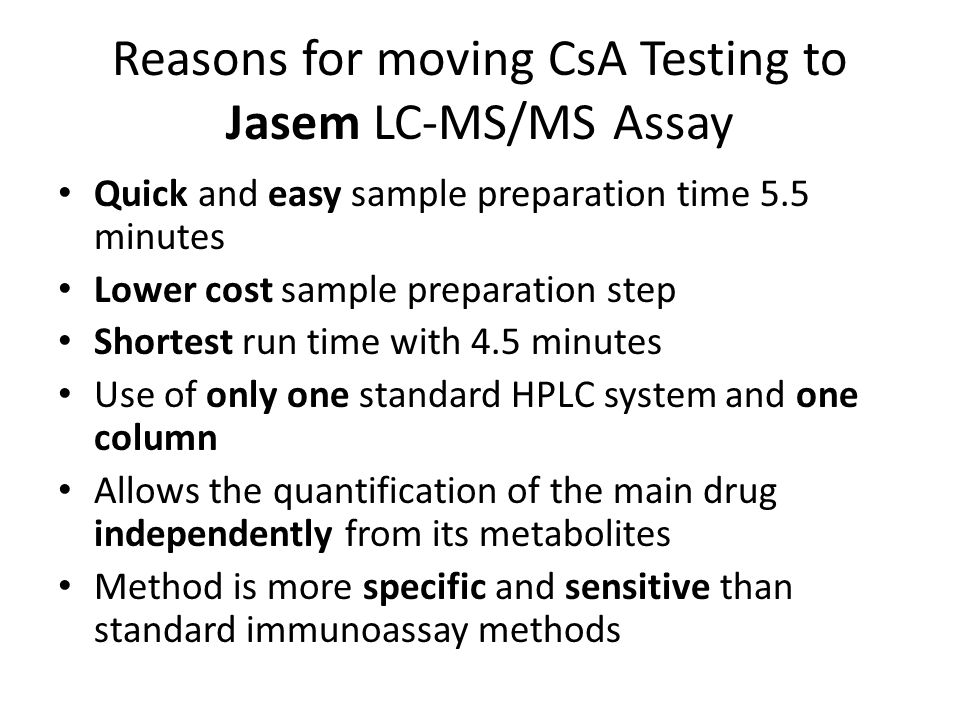 Reasons for moving CsA Testing to Jasem LC-MS/MS Assay Quick and easy sample preparation time 5.5 minutes Lower cost sample preparation step Shortest