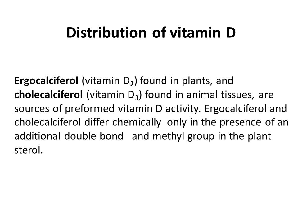 Distribution of vitamin D Ergocalciferol (vitamin D 2 ) found in plants, and cholecalciferol (vitamin D 3 ) found in animal tissues, are sources of pr