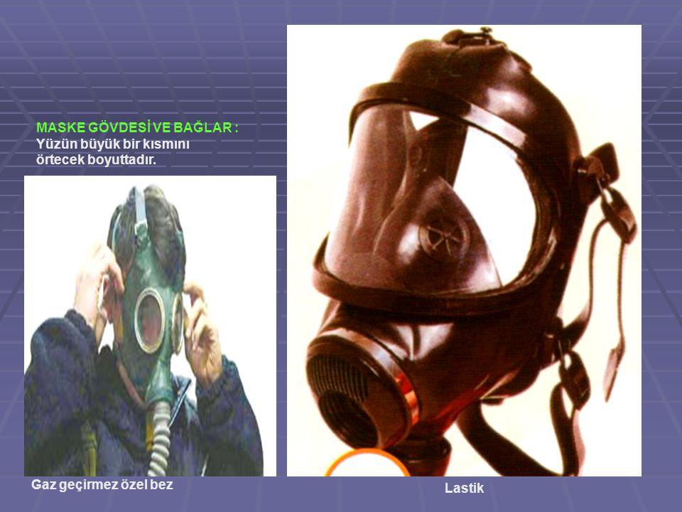 MASKE GÖVDESİ VE BAĞLAR : Yüzün büyük bir kısmını örtecek boyuttadır. Gaz geçirmez özel bez Lastik