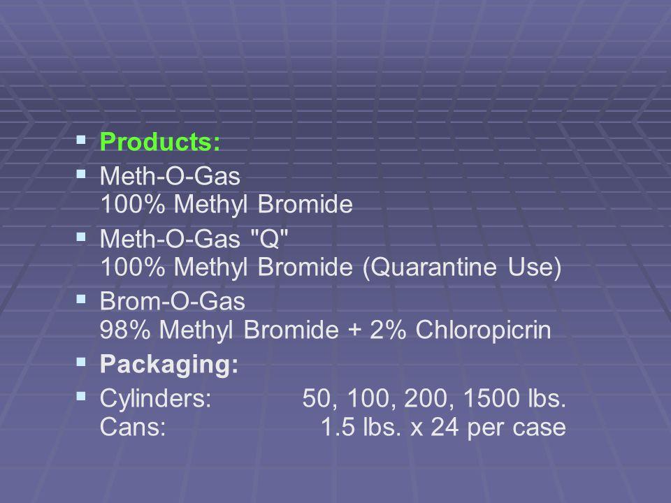   Products:   Meth-O-Gas 100% Methyl Bromide   Meth-O-Gas Q 100% Methyl Bromide (Quarantine Use)   Brom-O-Gas 98% Methyl Bromide + 2% Chloropicrin   Packaging:   Cylinders: 50, 100, 200, 1500 lbs.