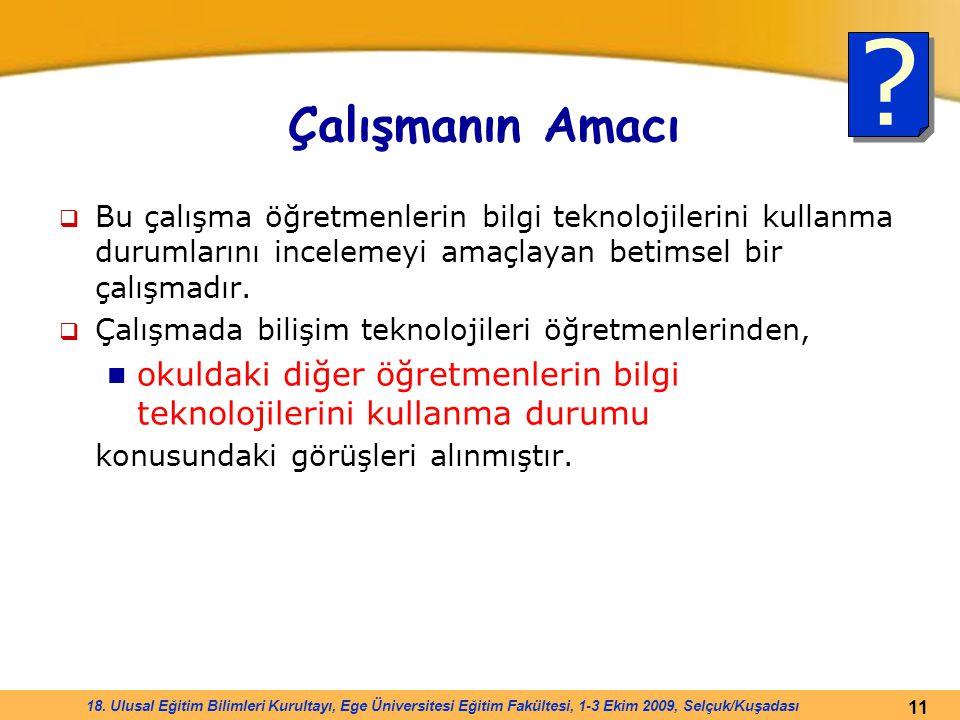 11 18. Ulusal Eğitim Bilimleri Kurultayı, Ege Üniversitesi Eğitim Fakültesi, 1-3 Ekim 2009, Selçuk/Kuşadası Çalışmanın Amacı  Bu çalışma öğretmenleri