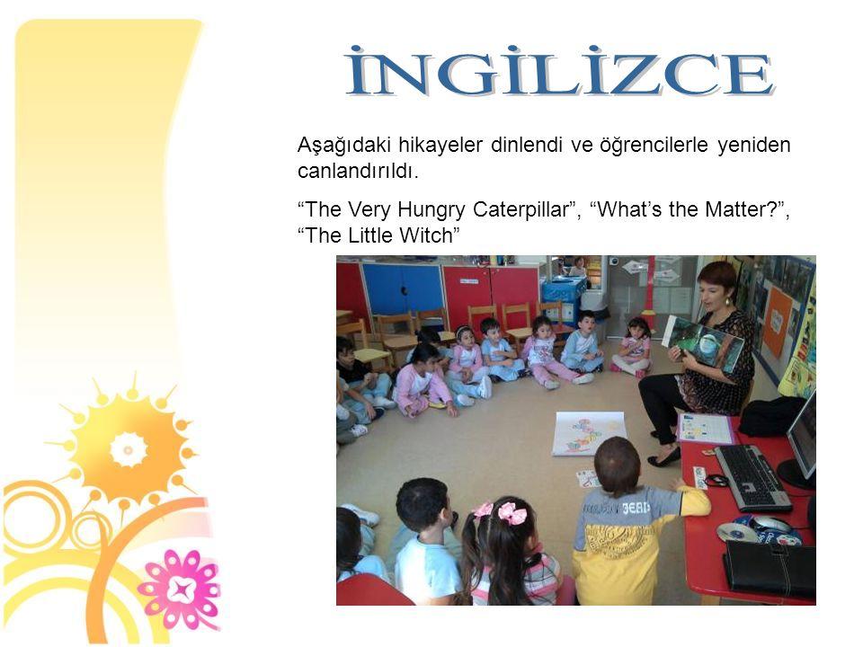 """Aşağıdaki hikayeler dinlendi ve öğrencilerle yeniden canlandırıldı. """"The Very Hungry Caterpillar"""", """"What's the Matter?"""", """"The Little Witch"""""""
