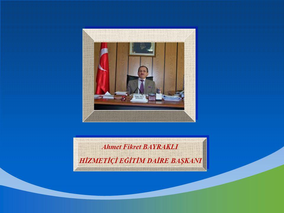 Ahmet Fikret BAYRAKLI HİZMETİÇİ EĞİTİM DAİRE BAŞKANI Ahmet Fikret BAYRAKLI HİZMETİÇİ EĞİTİM DAİRE BAŞKANI