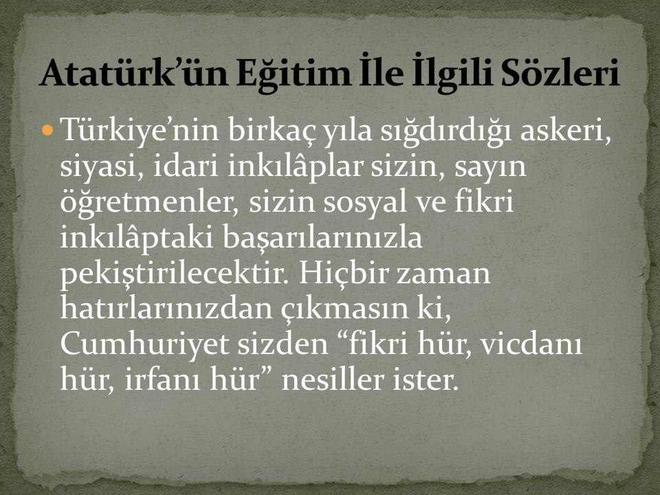 Türkiye'nin birkaç yıla sığdırdığı askeri, siyasi, idari inkılâplar sizin, sayın öğretmenler, sizin sosyal ve fikri inkılâptaki başarılarınızla pekişt