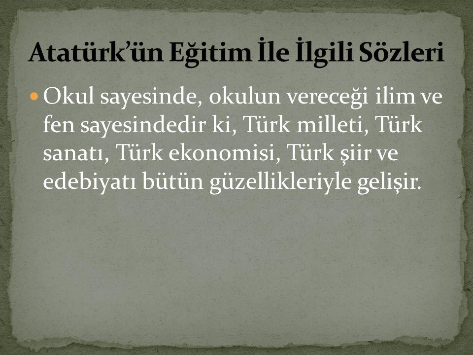 Okul sayesinde, okulun vereceği ilim ve fen sayesindedir ki, Türk milleti, Türk sanatı, Türk ekonomisi, Türk şiir ve edebiyatı bütün güzellikleriyle g