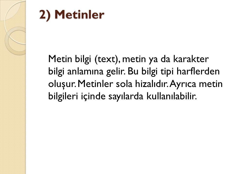2) Metinler Metin bilgi (text), metin ya da karakter bilgi anlamına gelir. Bu bilgi tipi harflerden oluşur. Metinler sola hizalıdır. Ayrıca metin bilg