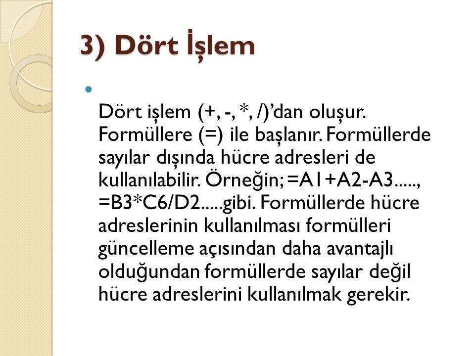 3) Dört İ şlem Dört işlem (+, -, *, /)'dan oluşur. Formüllere (=) ile başlanır. Formüllerde sayılar dışında hücre adresleri de kullanılabilir. Örne ğ