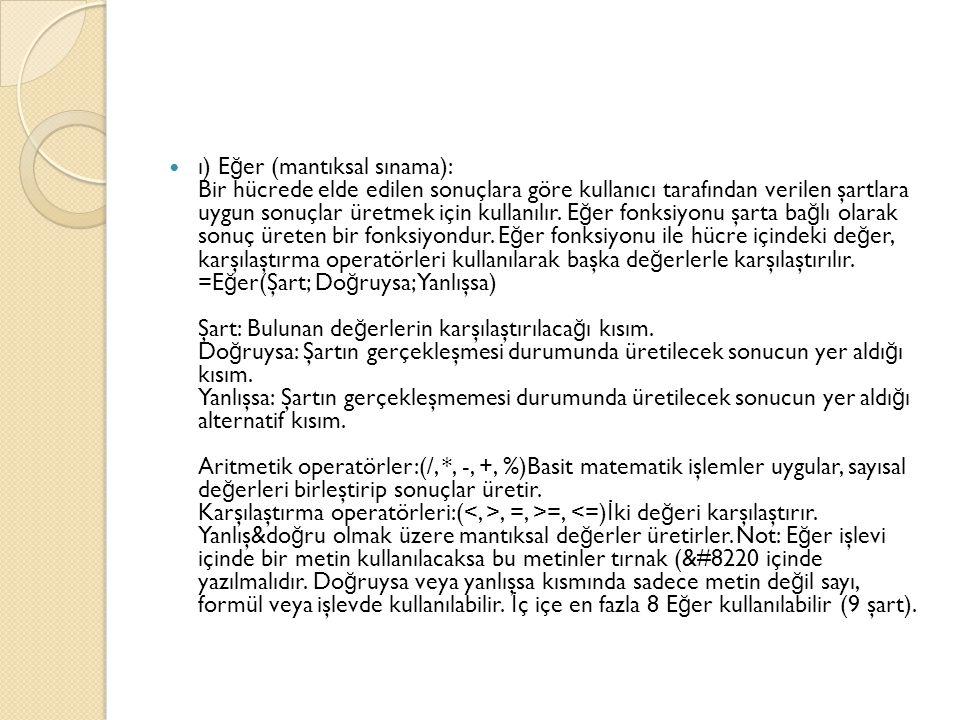 ı) E ğ er (mantıksal sınama): Bir hücrede elde edilen sonuçlara göre kullanıcı tarafından verilen şartlara uygun sonuçlar üretmek için kullanılır.