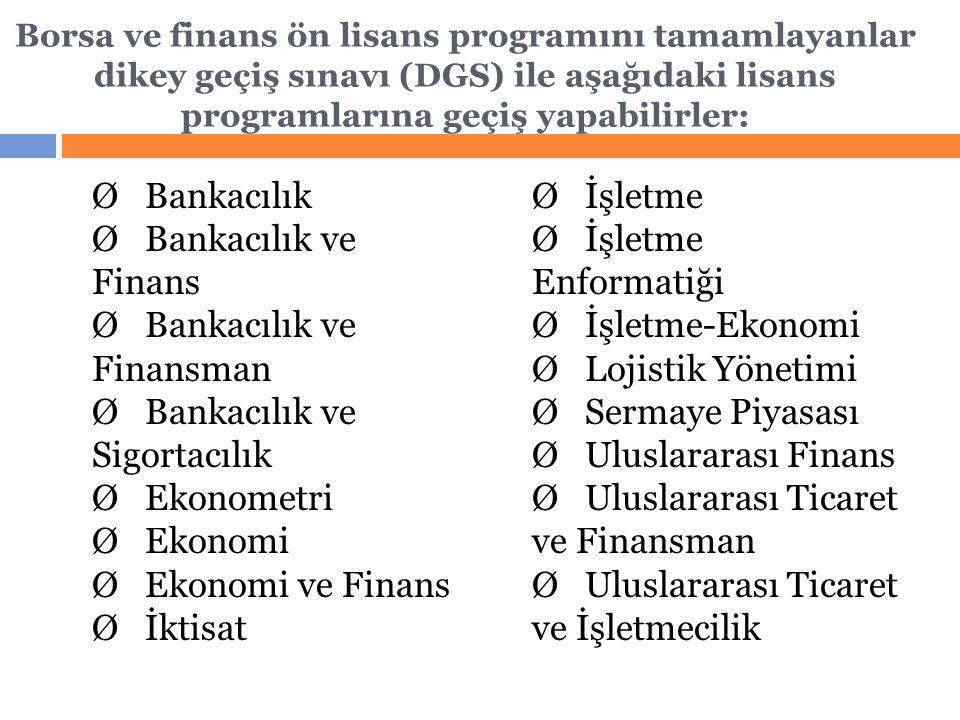 Borsa ve finans ön lisans programını tamamlayanlar dikey geçiş sınavı (DGS) ile aşağıdaki lisans programlarına geçiş yapabilirler: Ø Bankacılık Ø Bankacılık ve Finans Ø Bankacılık ve Finansman Ø Bankacılık ve Sigortacılık Ø Ekonometri Ø Ekonomi Ø Ekonomi ve Finans Ø İktisat Ø İşletme Ø İşletme Enformatiği Ø İşletme-Ekonomi Ø Lojistik Yönetimi Ø Sermaye Piyasası Ø Uluslararası Finans Ø Uluslararası Ticaret ve Finansman Ø Uluslararası Ticaret ve İşletmecilik