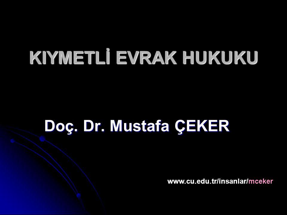 KIYMETLİ EVRAK HUKUKU Doç. Dr. Mustafa ÇEKER www.cu.edu.tr/insanlar/mceker