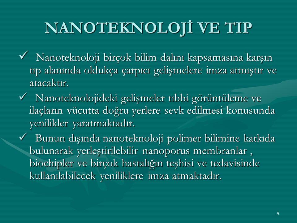 5 NANOTEKNOLOJİ VE TIP Nanoteknoloji birçok bilim dalını kapsamasına karşın tıp alanında oldukça çarpıcı gelişmelere imza atmıştır ve atacaktır. Nanot