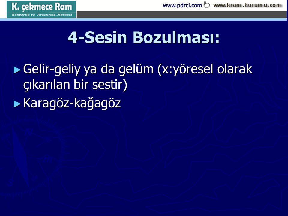 www.pdrci.com 4-Sesin Bozulması: ► Gelir-geliy ya da gelüm (x:yöresel olarak çıkarılan bir sestir) ► Karagöz-kağagöz