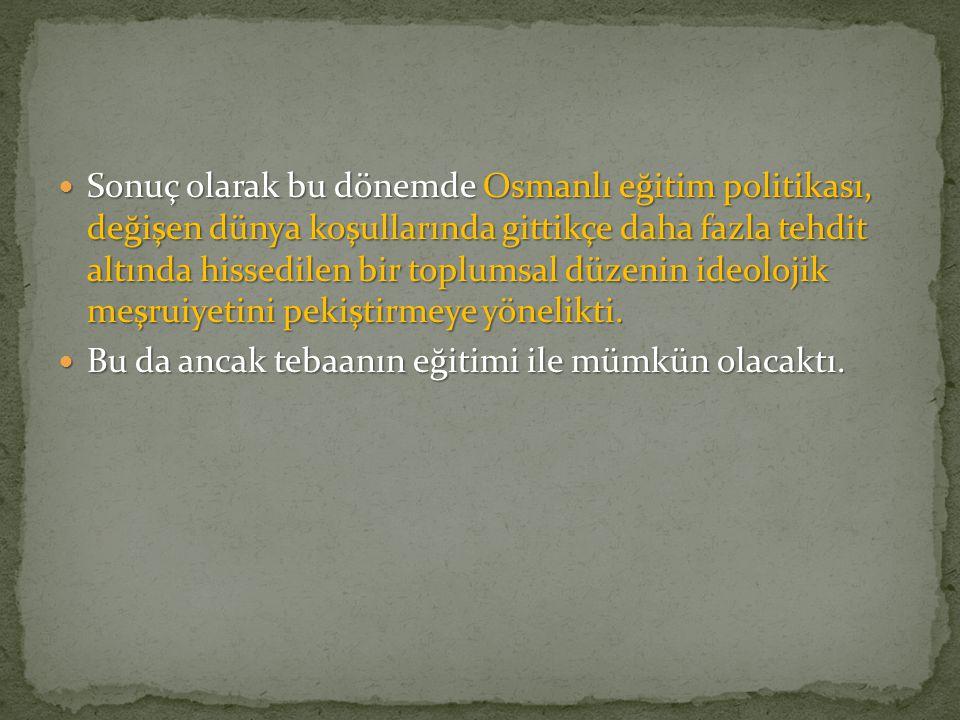 Sonuç olarak bu dönemde Osmanlı eğitim politikası, değişen dünya koşullarında gittikçe daha fazla tehdit altında hissedilen bir toplumsal düzenin ideo
