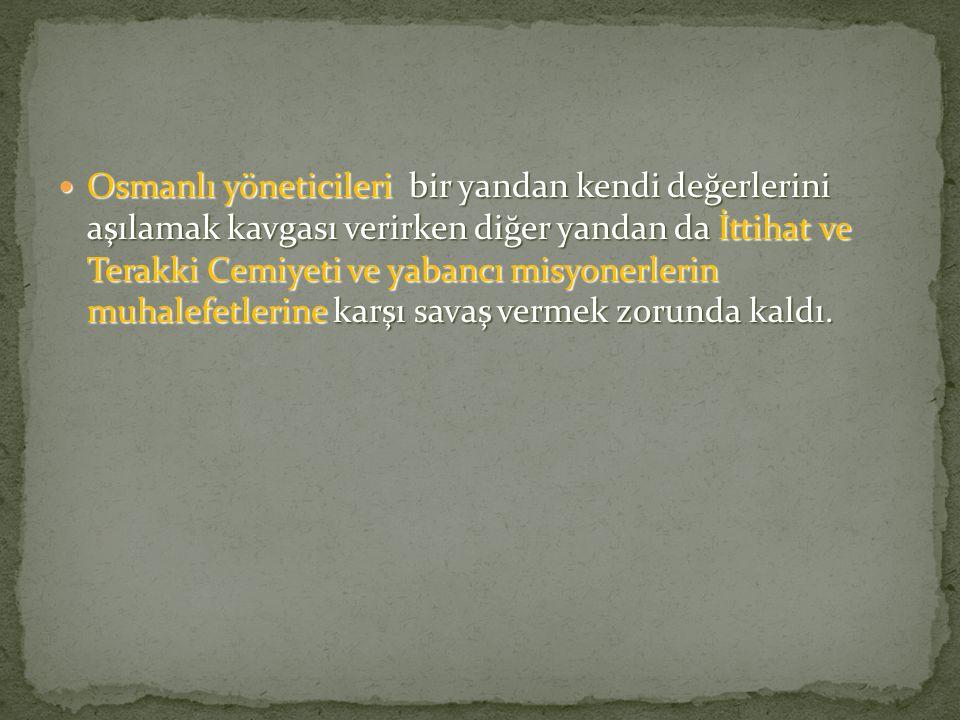 Osmanlı yöneticileri bir yandan kendi değerlerini aşılamak kavgası verirken diğer yandan da İttihat ve Terakki Cemiyeti ve yabancı misyonerlerin muhal