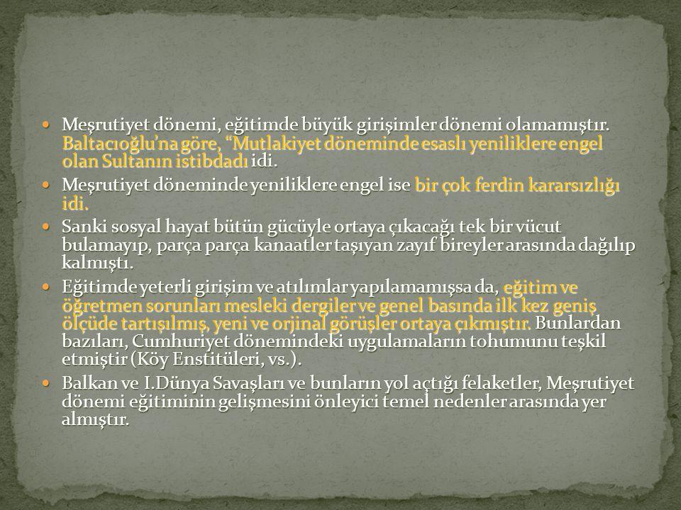 """Meşrutiyet dönemi, eğitimde büyük girişimler dönemi olamamıştır. Baltacıoğlu'na göre, """"Mutlakiyet döneminde esaslı yeniliklere engel olan Sultanın ist"""
