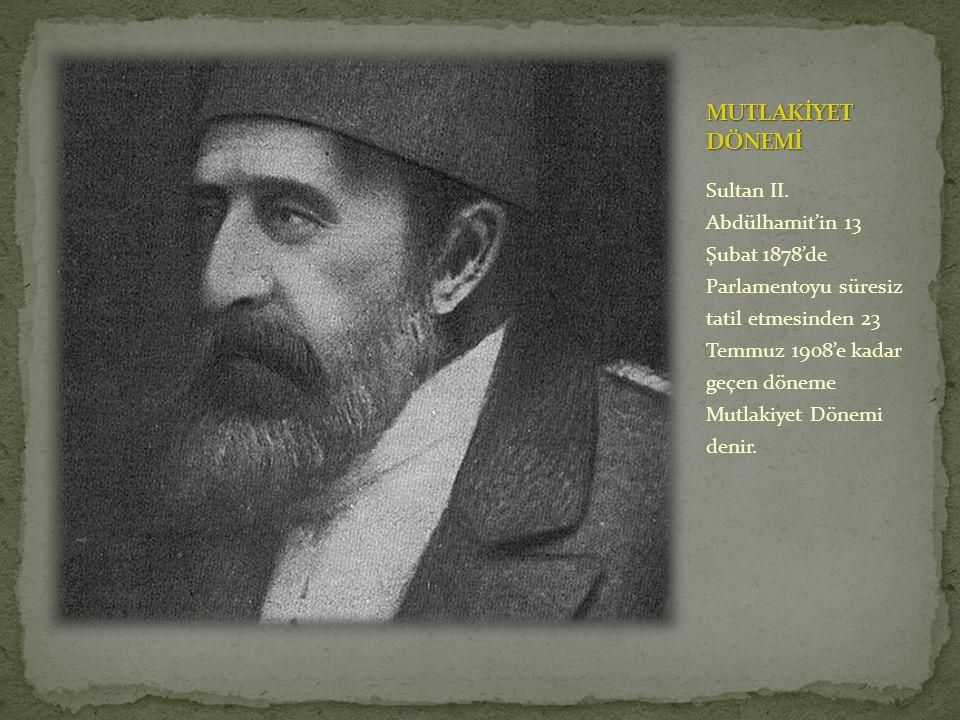 Sultan II. Abdülhamit'in 13 Şubat 1878'de Parlamentoyu süresiz tatil etmesinden 23 Temmuz 1908'e kadar geçen döneme Mutlakiyet Dönemi denir.