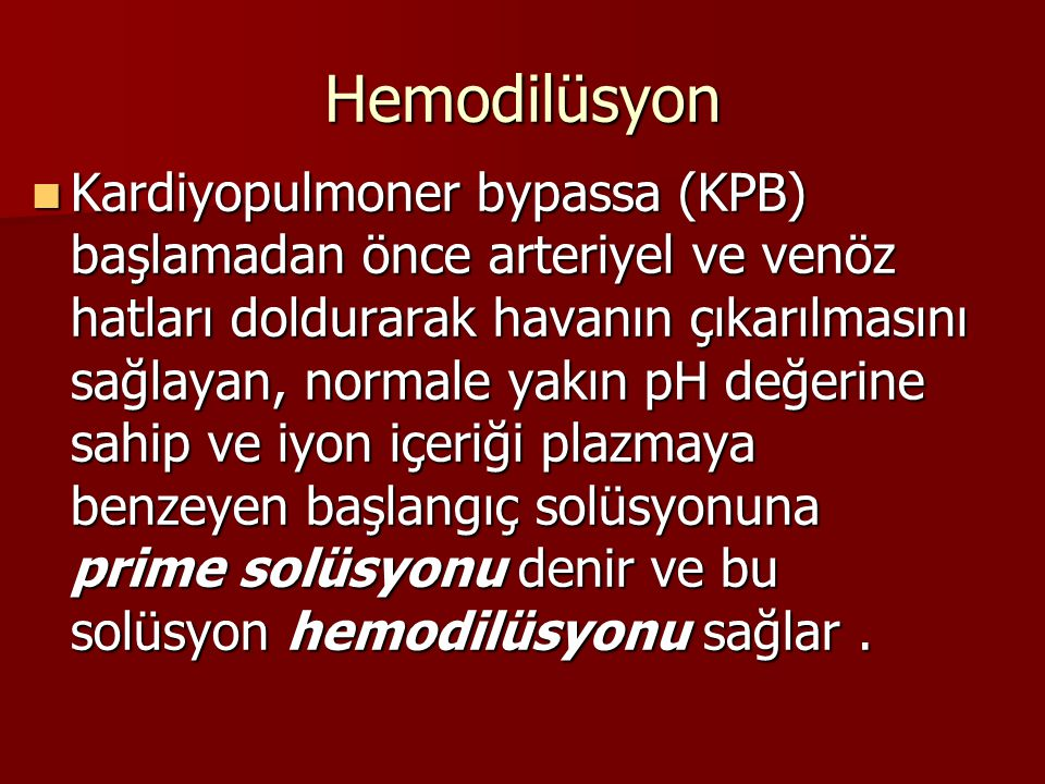 Hemodilüsyon Kardiyopulmoner bypassa (KPB) başlamadan önce arteriyel ve venöz hatları doldurarak havanın çıkarılmasını sağlayan, normale yakın pH değe