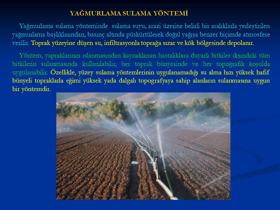 Yağmurlama Sulama Yönteminde Sulama Süresi Ta : Sulama süresi, h dt : Her sulamada uygulanacak toplam sulama suyu miktarı, mm I y : Yağmurlama hızı, mm/h Her sulamada uygulanacak toplam sulama suyu miktarı ise aşağıdaki biçimde net sulama suyu miktarı su uygulama randımanına bölünerek bulunur.