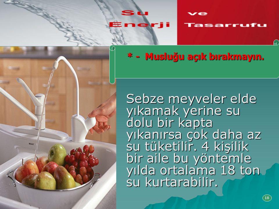 Sebze meyveler elde yıkamak yerine su dolu bir kapta yıkanırsa çok daha az su tüketilir. 4 kişilik bir aile bu yöntemle yılda ortalama 18 ton su kurta