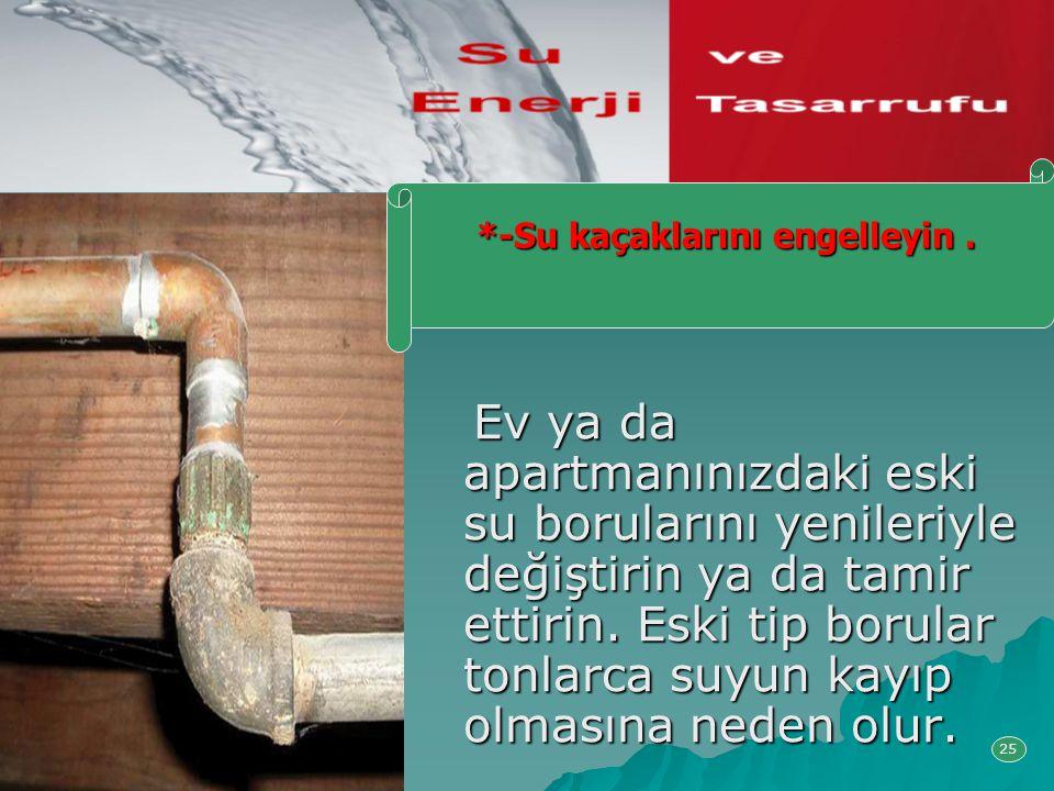 Ev ya da apartmanınızdaki eski su borularını yenileriyle değiştirin ya da tamir ettirin. Eski tip borular tonlarca suyun kayıp olmasına neden olur. Ev
