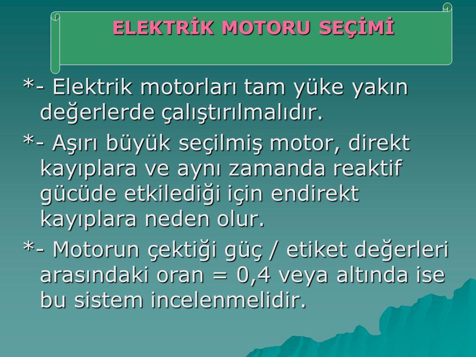 *- Elektrik motorları tam yüke yakın değerlerde çalıştırılmalıdır. *- Aşırı büyük seçilmiş motor, direkt kayıplara ve aynı zamanda reaktif gücüde etki