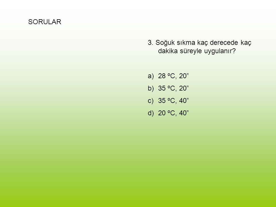 """SORULAR 3. Soğuk sıkma kaç derecede kaç dakika süreyle uygulanır? a)28 ºC, 20"""" b)35 ºC, 20"""" c)35 ºC, 40"""" d)20 ºC, 40"""""""