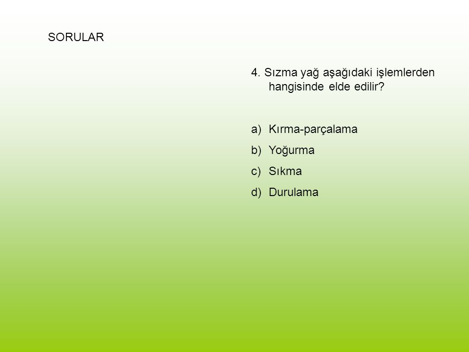 SORULAR 4. Sızma yağ aşağıdaki işlemlerden hangisinde elde edilir? a)Kırma-parçalama b)Yoğurma c)Sıkma d)Durulama