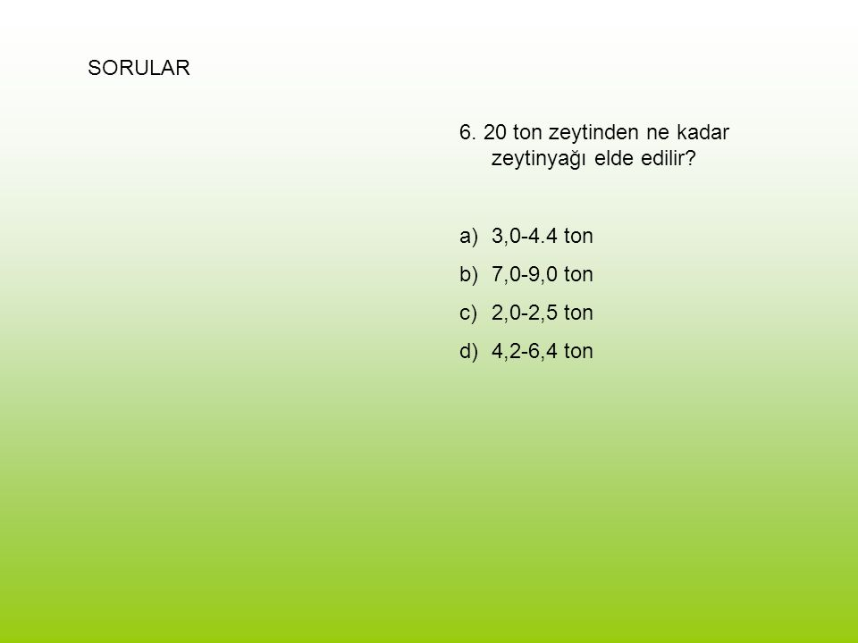 SORULAR 6. 20 ton zeytinden ne kadar zeytinyağı elde edilir? a)3,0-4.4 ton b)7,0-9,0 ton c)2,0-2,5 ton d)4,2-6,4 ton