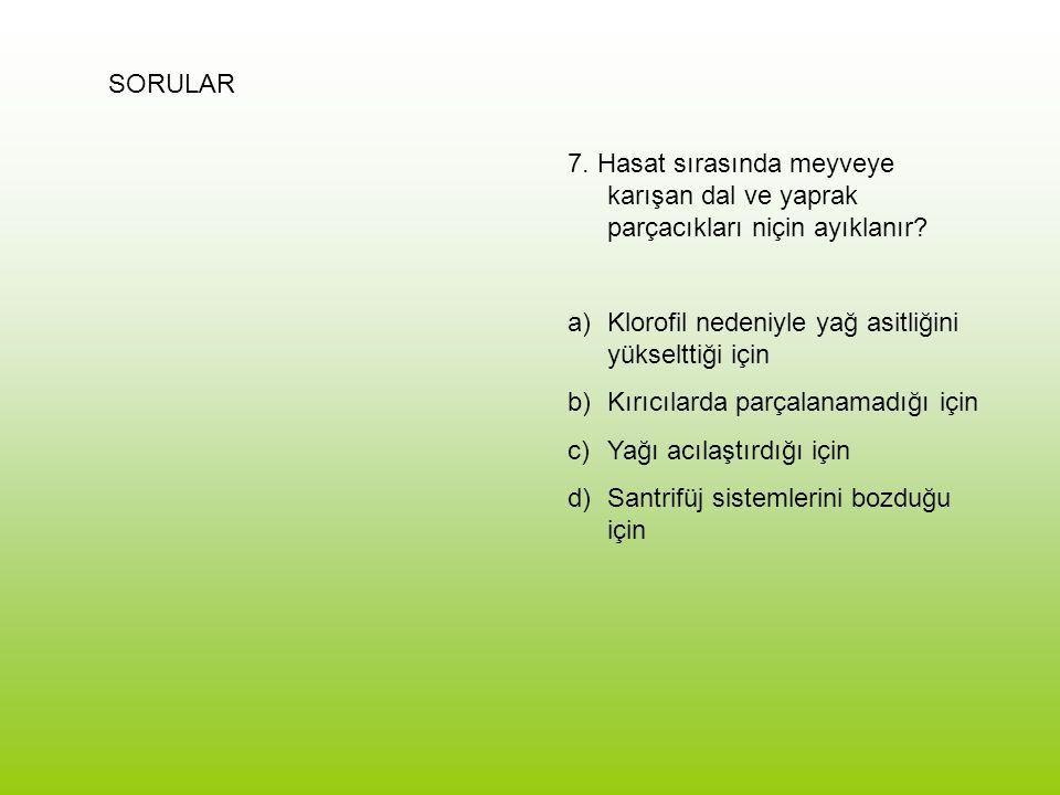 SORULAR 7. Hasat sırasında meyveye karışan dal ve yaprak parçacıkları niçin ayıklanır? a)Klorofil nedeniyle yağ asitliğini yükselttiği için b)Kırıcıla