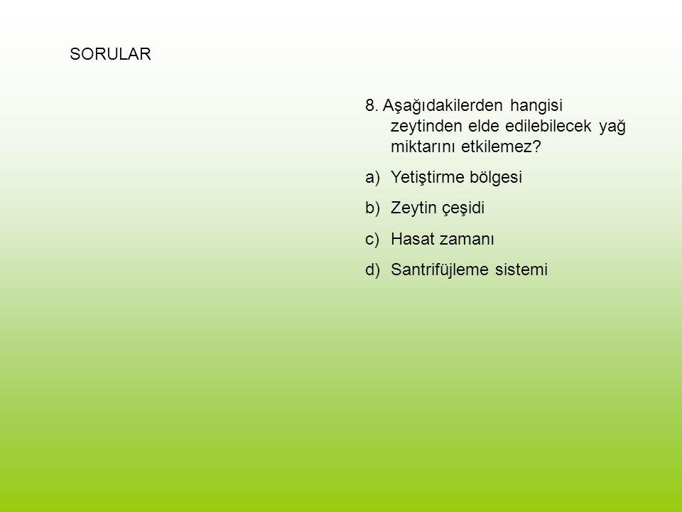 SORULAR 8. Aşağıdakilerden hangisi zeytinden elde edilebilecek yağ miktarını etkilemez? a)Yetiştirme bölgesi b)Zeytin çeşidi c)Hasat zamanı d)Santrifü