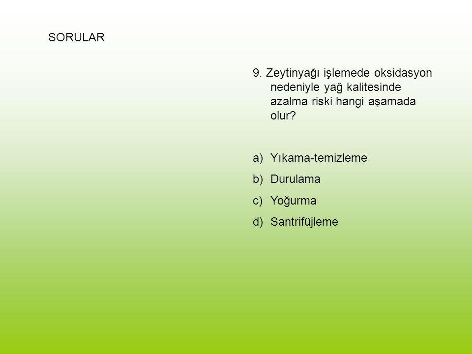 SORULAR 9. Zeytinyağı işlemede oksidasyon nedeniyle yağ kalitesinde azalma riski hangi aşamada olur? a)Yıkama-temizleme b)Durulama c)Yoğurma d)Santrif