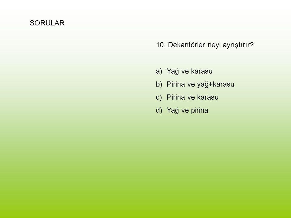 SORULAR 10. Dekantörler neyi ayrıştırır? a)Yağ ve karasu b)Pirina ve yağ+karasu c)Pirina ve karasu d)Yağ ve pirina