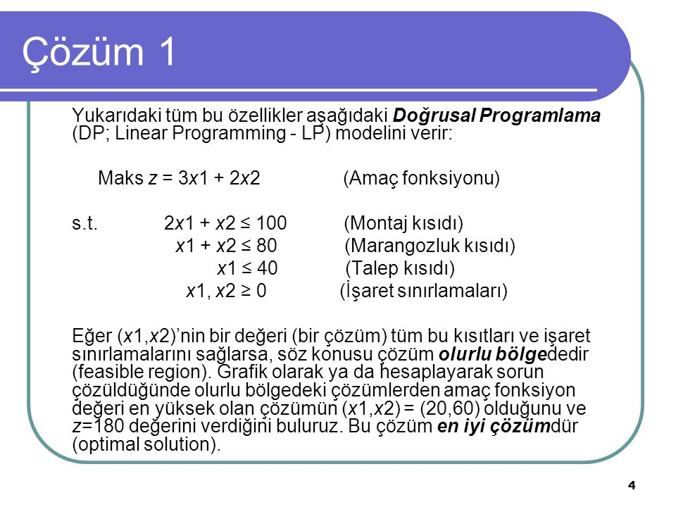 4 Çözüm 1 Yukarıdaki tüm bu özellikler aşağıdaki Doğrusal Programlama (DP; Linear Programming - LP) modelini verir: Maks z = 3x1 + 2x2 (Amaç fonksiyon