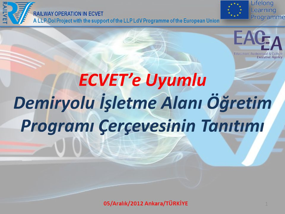05/Aralık/2012 Ankara/TÜRKİYE 1 ECVET'e Uyumlu Demiryolu İşletme Alanı Öğretim Programı Çerçevesinin Tanıtımı RAILWAY OPERATION IN ECVET A LLP-DoI Project with the support of the LLP LdV Programme of the European Union