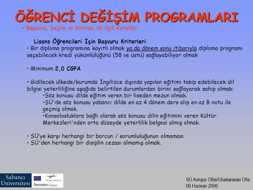 SÜ Avrupa Ofisi/Uluslararası Ofis 06 Haziran 2006 SÜ Avrupa Ofisi/Uluslararası Ofis 06 Haziran 2006 Başvuru, Seçim ve Sonrası ile ilgili Kurallar Lisans Öğrencileri İçin Başvuru Kriterleri Bir diploma programına kayıtlı olmak ya da dönem sonu itibarıyla diploma programı seçebilecek kredi yükümlülüğünü (58 ve üstü) sağlayabiliyor olmak Minimum 2,0 CGPA Gidilecek ülkede/kurumda İngilizce dışında yapılan eğitimi takip edebilecek dil bilgisi yeterliliğine aşağıda belirtilen durumlardan birini sağlayarak sahip olmak: Söz konusu dilde eğitim veren bir liseden mezun olmak.