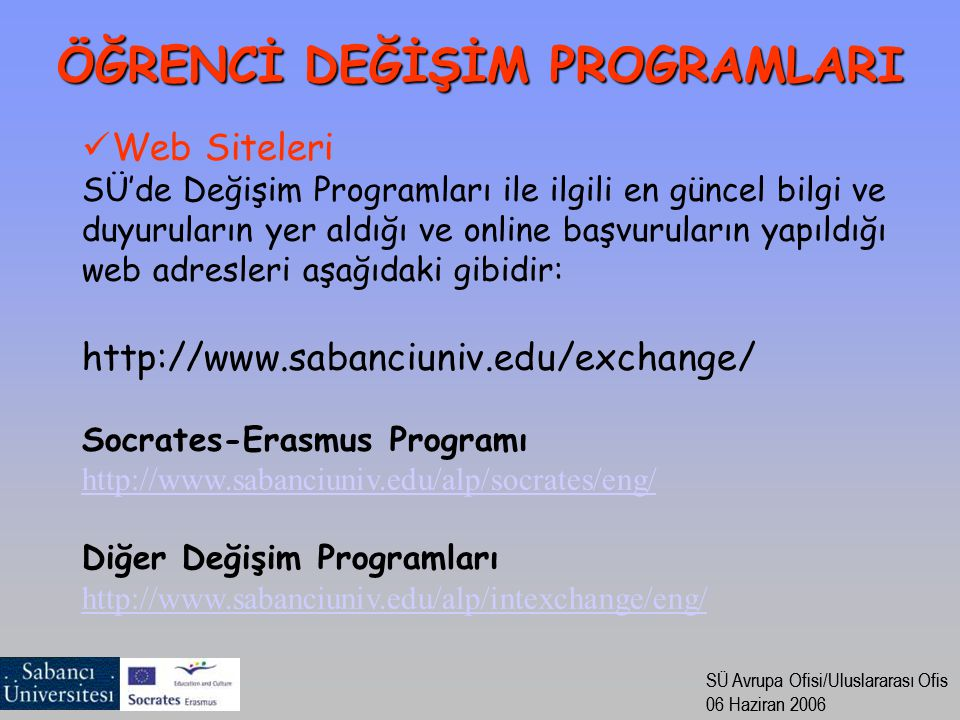 SÜ Avrupa Ofisi/Uluslararası Ofis 06 Haziran 2006 SÜ Avrupa Ofisi/Uluslararası Ofis 06 Haziran 2006 Web Siteleri SÜ'de Değişim Programları ile ilgili en güncel bilgi ve duyuruların yer aldığı ve online başvuruların yapıldığı web adresleri aşağıdaki gibidir: http://www.sabanciuniv.edu/exchange/ Socrates-Erasmus Programı http://www.sabanciuniv.edu/alp/socrates/eng/ Diğer Değişim Programları http://www.sabanciuniv.edu/alp/intexchange/eng/ ÖĞRENCİ DEĞİŞİM PROGRAMLARI