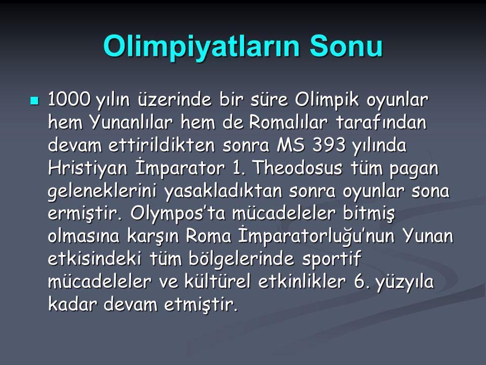 Olimpiyatların Sonu 1000 yılın üzerinde bir süre Olimpik oyunlar hem Yunanlılar hem de Romalılar tarafından devam ettirildikten sonra MS 393 yılında Hristiyan İmparator 1.