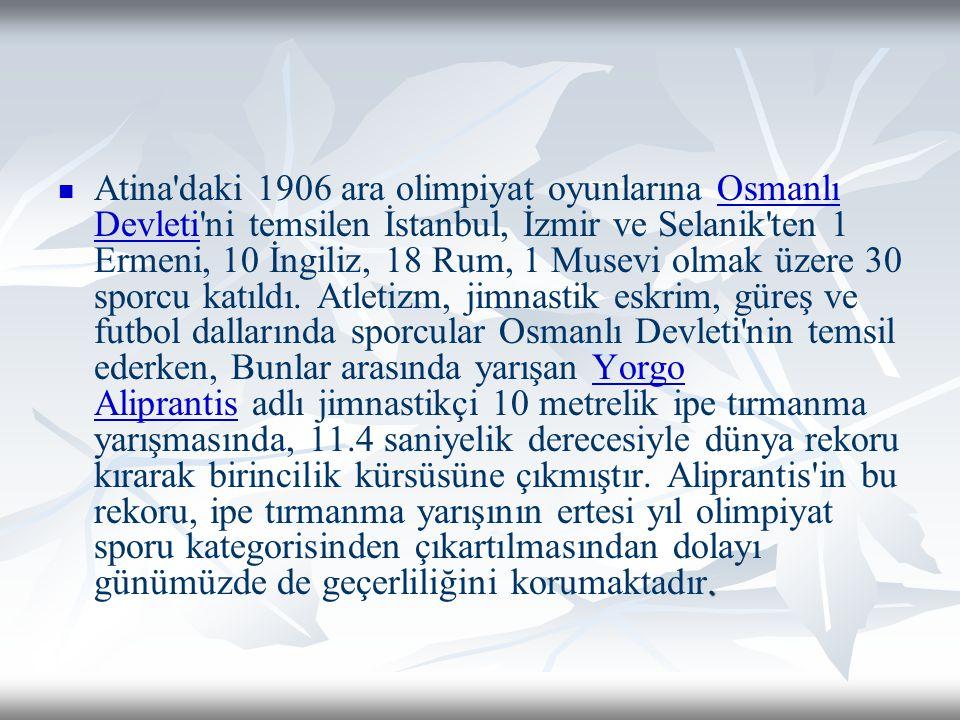Atina daki 1906 ara olimpiyat oyunlarına Osmanlı Devleti ni temsilen İstanbul, İzmir ve Selanik ten 1 Ermeni, 10 İngiliz, 18 Rum, 1 Musevi olmak üzere 30 sporcu katıldı.