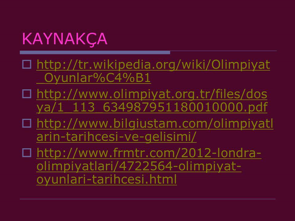 KAYNAKÇA  http://tr.wikipedia.org/wiki/Olimpiyat _Oyunlar%C4%B1 http://tr.wikipedia.org/wiki/Olimpiyat _Oyunlar%C4%B1  http://www.olimpiyat.org.tr/files/dos ya/1_113_634987951180010000.pdf http://www.olimpiyat.org.tr/files/dos ya/1_113_634987951180010000.pdf  http://www.bilgiustam.com/olimpiyatl arin-tarihcesi-ve-gelisimi/ http://www.bilgiustam.com/olimpiyatl arin-tarihcesi-ve-gelisimi/  http://www.frmtr.com/2012-londra- olimpiyatlari/4722564-olimpiyat- oyunlari-tarihcesi.html http://www.frmtr.com/2012-londra- olimpiyatlari/4722564-olimpiyat- oyunlari-tarihcesi.html