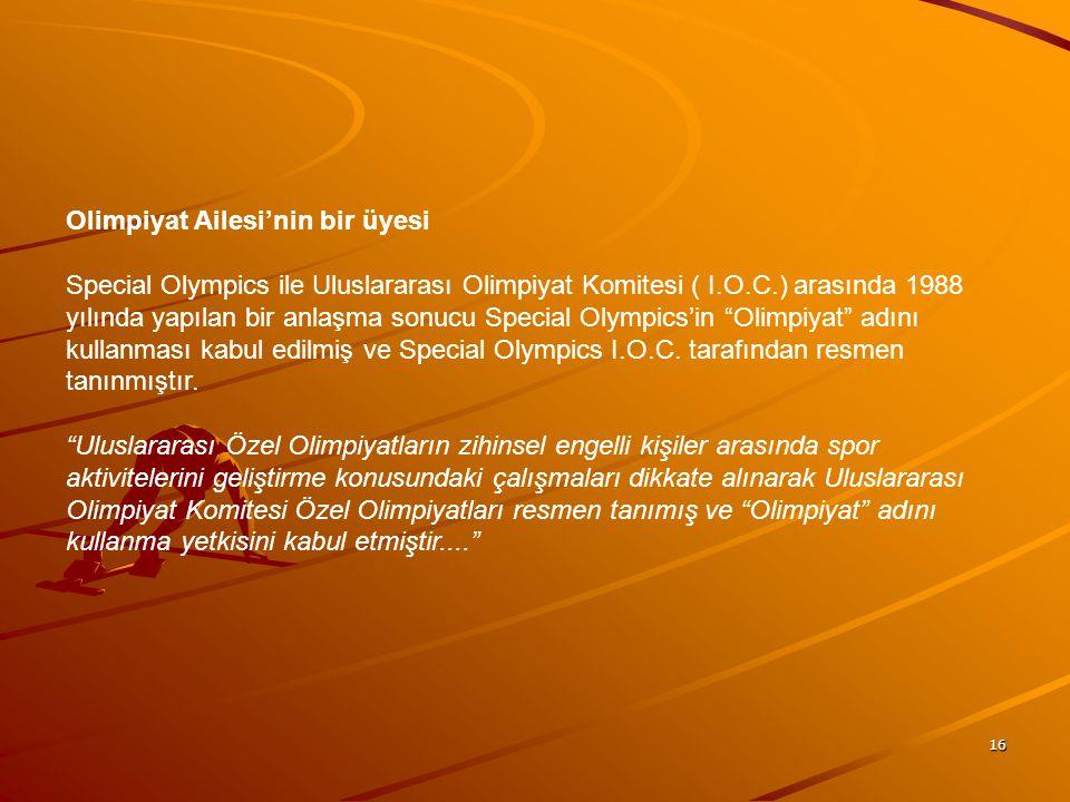 16 Olimpiyat Ailesi'nin bir üyesi Special Olympics ile Uluslararası Olimpiyat Komitesi ( I.O.C.) arasında 1988 yılında yapılan bir anlaşma sonucu Spec