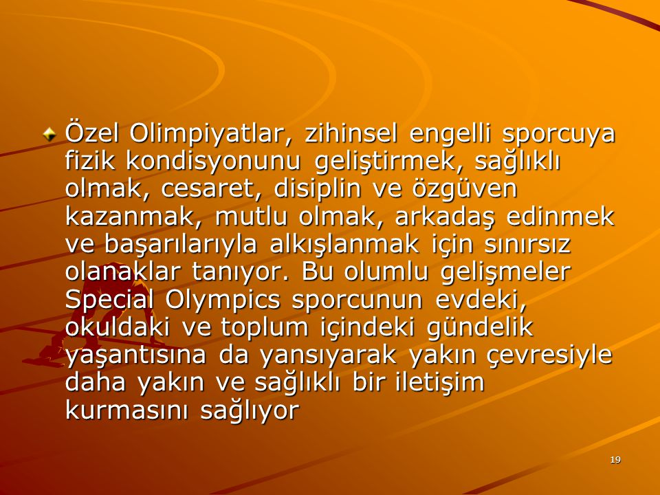 19 Özel Olimpiyatlar, zihinsel engelli sporcuya fizik kondisyonunu geliştirmek, sağlıklı olmak, cesaret, disiplin ve özgüven kazanmak, mutlu olmak, ar