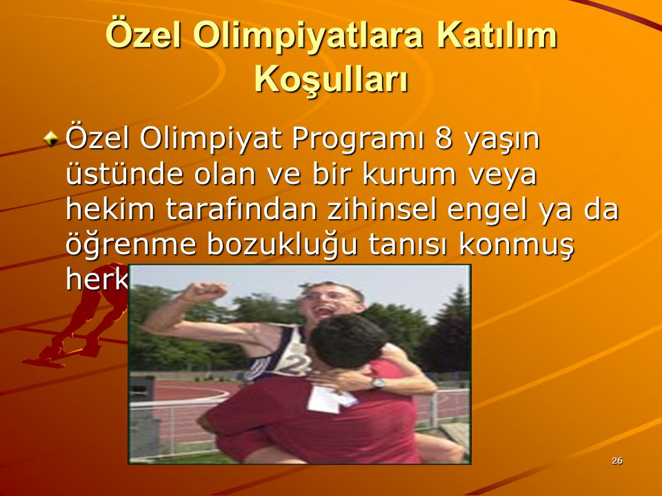 26 Özel Olimpiyatlara Katılım Koşulları Özel Olimpiyat Programı 8 yaşın üstünde olan ve bir kurum veya hekim tarafından zihinsel engel ya da öğrenme b