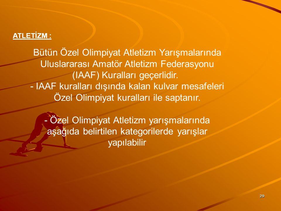 29 ATLETİZM : Bütün Özel Olimpiyat Atletizm Yarışmalarında Uluslararası Amatör Atletizm Federasyonu (IAAF) Kuralları geçerlidir. - IAAF kuralları dışı