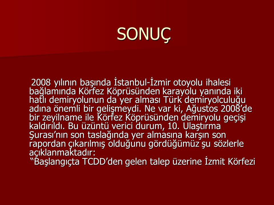 SONUÇ 2008 yılının başında İstanbul-İzmir otoyolu ihalesi bağlamında Körfez Köprüsünden karayolu yanında iki hatlı demiryolunun da yer alması Türk dem